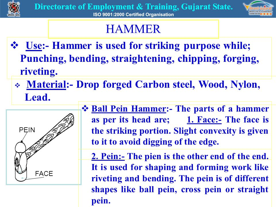 HAMMER  Use:- Hammer is used for striking purpose while; Punching, bending, straightening, chipping, forging, riveting.