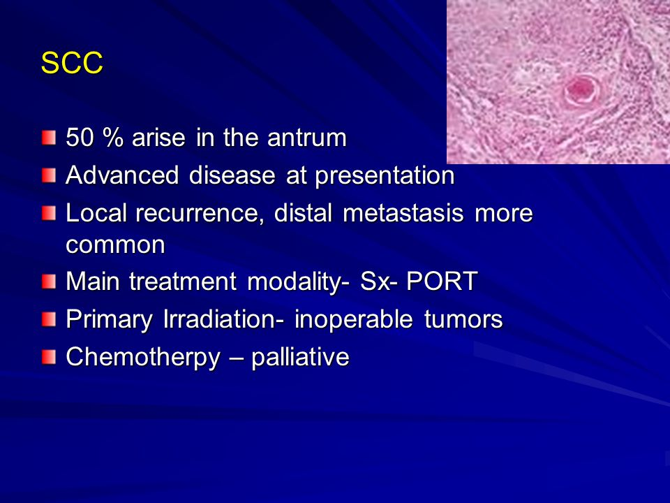 SCC 50 % arise in the antrum Advanced disease at presentation Local recurrence, distal metastasis more common Main treatment modality- Sx- PORT Primar