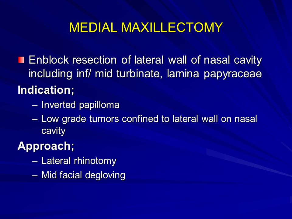 MEDIAL MAXILLECTOMY Enblock resection of lateral wall of nasal cavity including inf/ mid turbinate, lamina papyraceae Indication; –Inverted papilloma