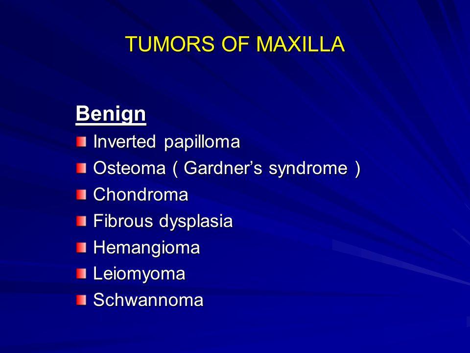TUMORS OF MAXILLA Benign Inverted papilloma Osteoma ( Gardner's syndrome ) Chondroma Fibrous dysplasia HemangiomaLeiomyomaSchwannoma