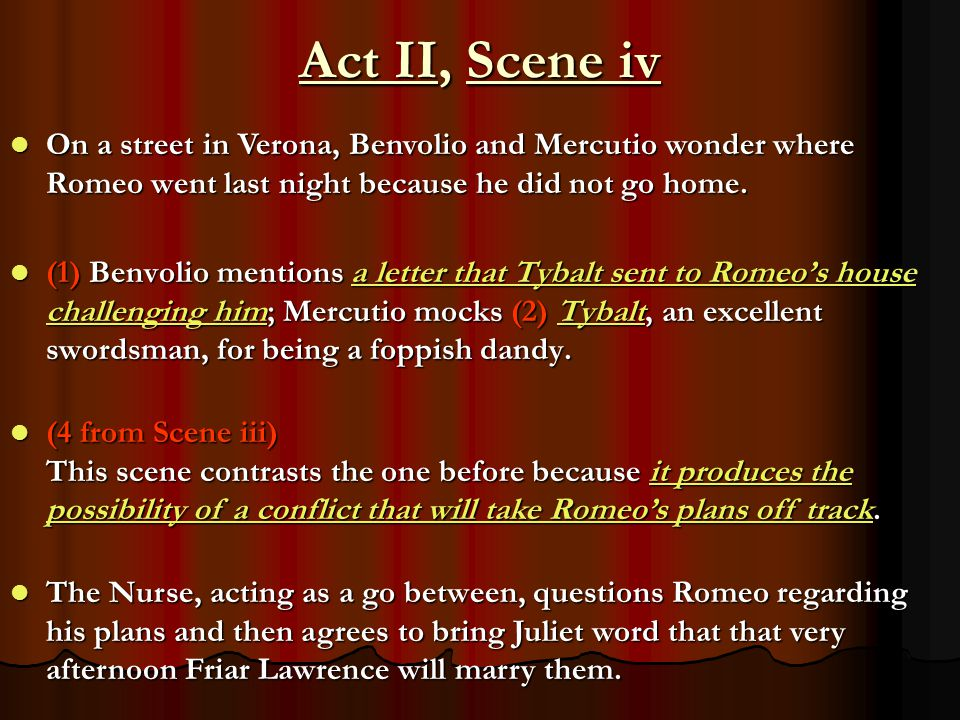 Act II, Scene iv (1) Benvolio mentions a letter that Tybalt sent to Romeo's house challenging him; Mercutio mocks (2) Tybalt, an excellent swordsman, for being a foppish dandy.