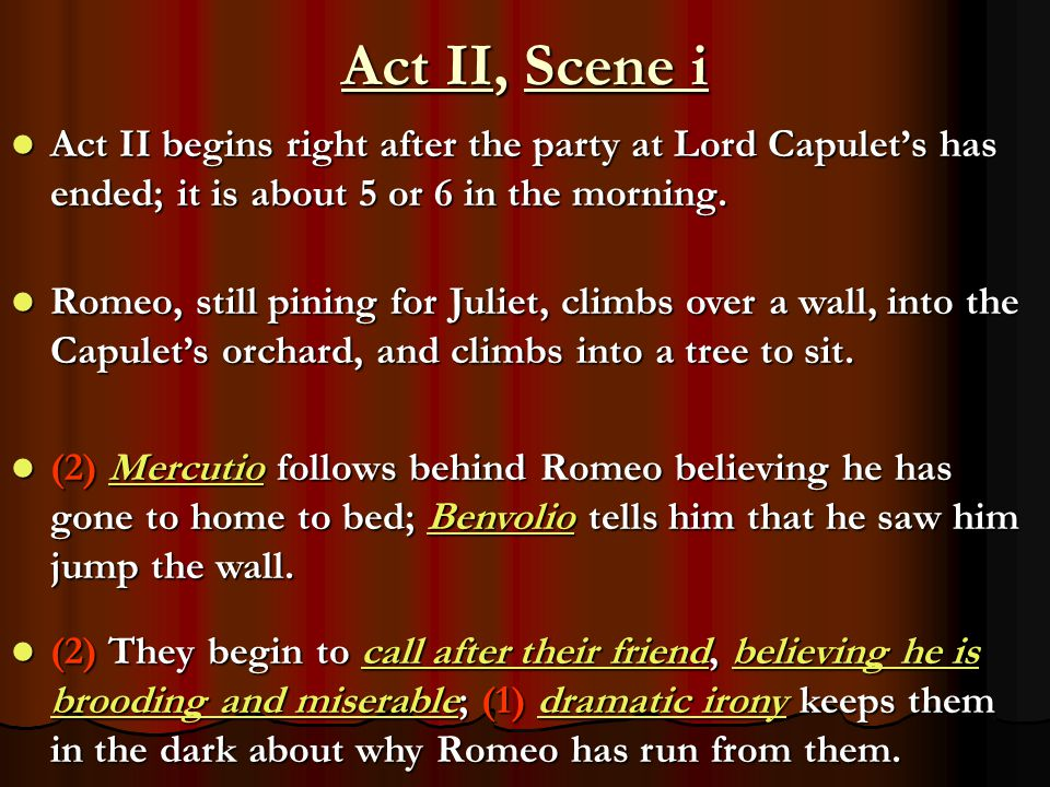 Act II, Scene i Act II begins right after the party at Lord Capulet's has ended; it is about 5 or 6 in the morning.
