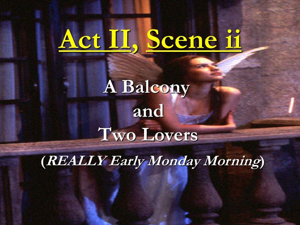 Act II, Scene ii A Balcony and Two Lovers A Balcony and Two Lovers (REALLY Early Monday Morning)