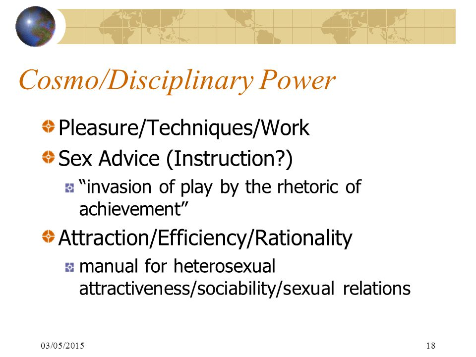 03/05/201518 Cosmo/Disciplinary Power Pleasure/Techniques/Work Sex Advice (Instruction ) invasion of play by the rhetoric of achievement Attraction/Efficiency/Rationality manual for heterosexual attractiveness/sociability/sexual relations