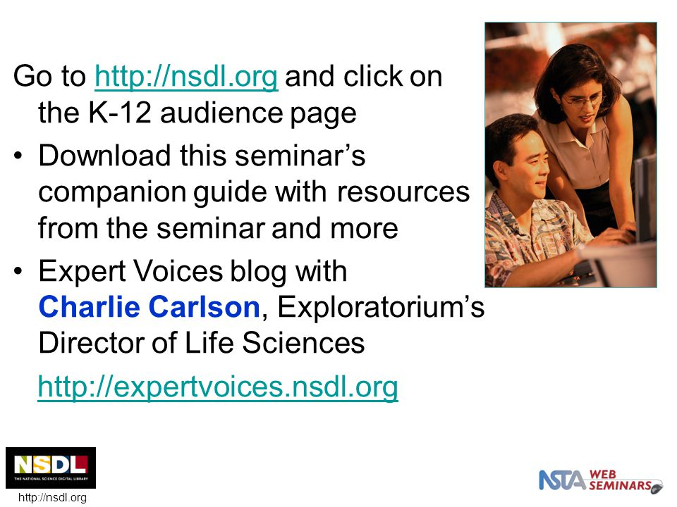 Go to http://nsdl.org and click on the K-12 audience pagehttp://nsdl.org Download this seminar's companion guide with resources from the seminar and more Expert Voices blog with Charlie Carlson, Exploratorium's Director of Life Sciences http://expertvoices.nsdl.org http://nsdl.org