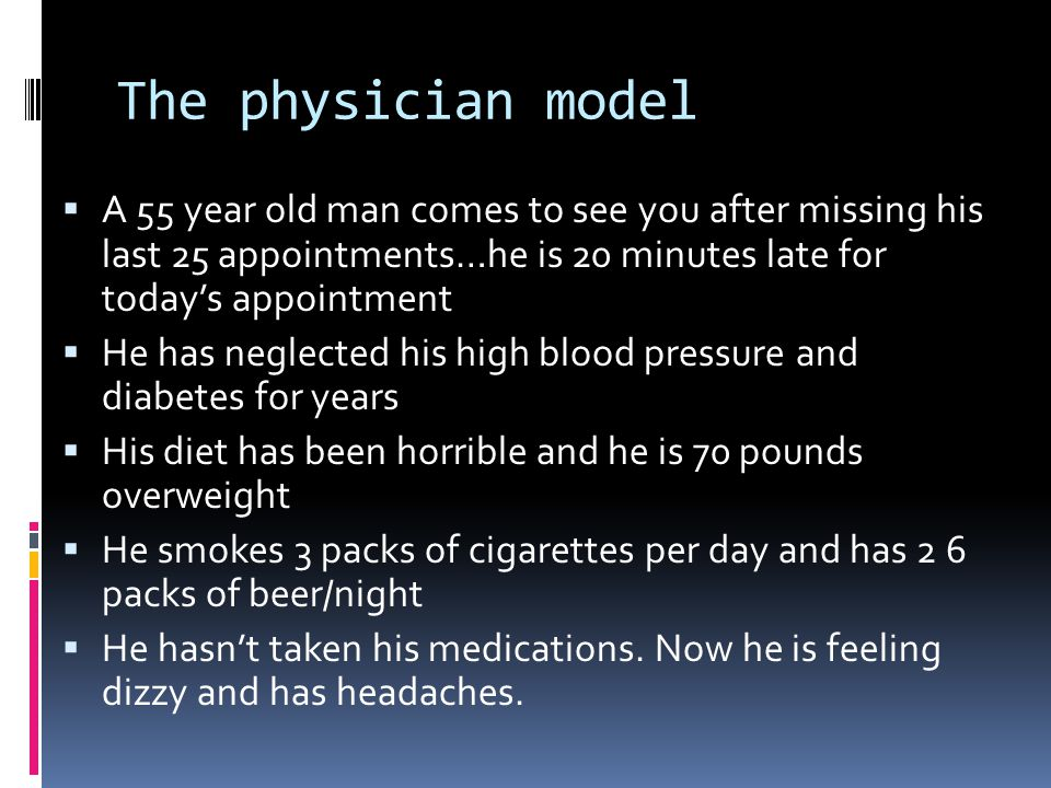The physician model  A 55 year old man comes to see you after missing his last 25 appointments…he is 20 minutes late for today's appointment  He has neglected his high blood pressure and diabetes for years  His diet has been horrible and he is 70 pounds overweight  He smokes 3 packs of cigarettes per day and has 2 6 packs of beer/night  He hasn't taken his medications.