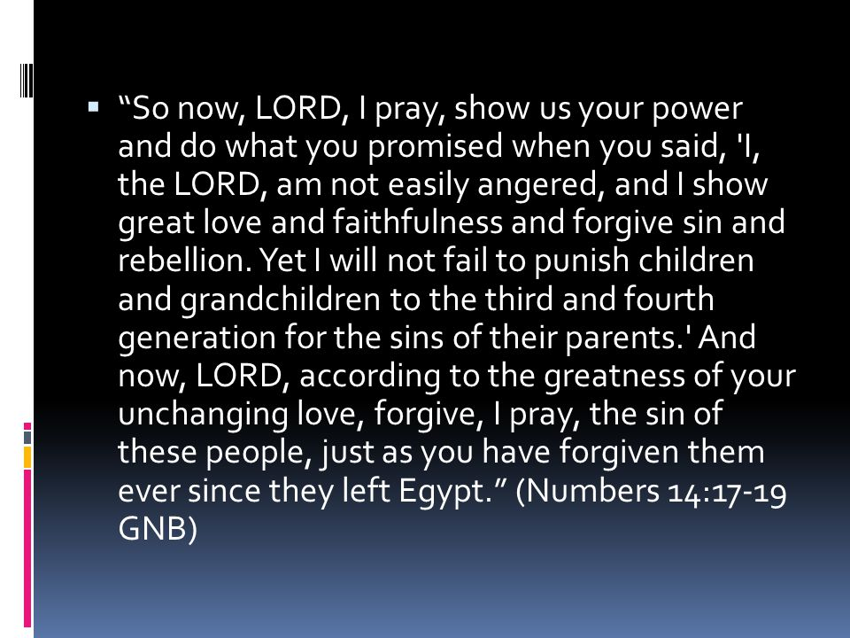  So now, LORD, I pray, show us your power and do what you promised when you said, I, the LORD, am not easily angered, and I show great love and faithfulness and forgive sin and rebellion.