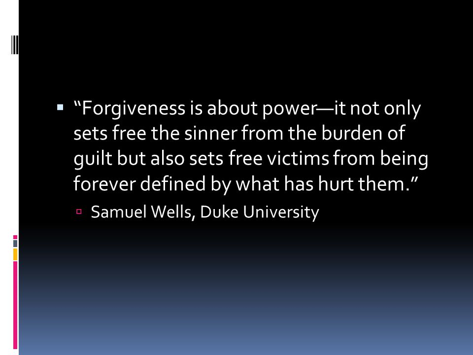  Forgiveness is about power—it not only sets free the sinner from the burden of guilt but also sets free victims from being forever defined by what has hurt them.  Samuel Wells, Duke University