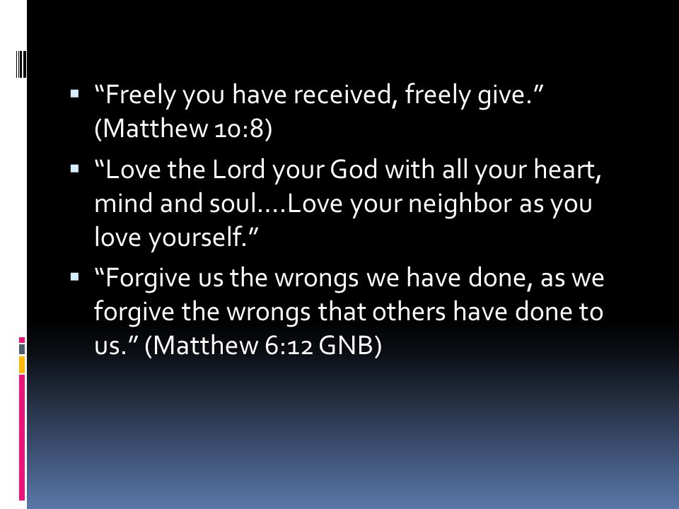  Freely you have received, freely give. (Matthew 10:8)  Love the Lord your God with all your heart, mind and soul….Love your neighbor as you love yourself.  Forgive us the wrongs we have done, as we forgive the wrongs that others have done to us. (Matthew 6:12 GNB)