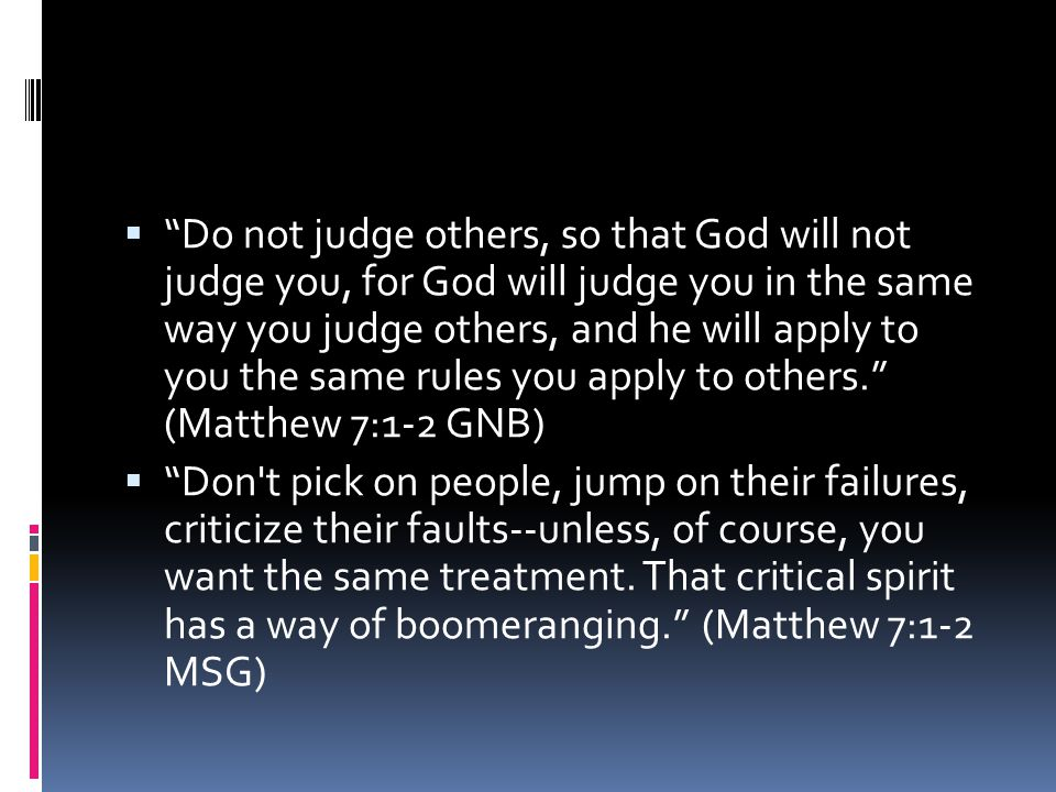  Do not judge others, so that God will not judge you, for God will judge you in the same way you judge others, and he will apply to you the same rules you apply to others. (Matthew 7:1-2 GNB)  Don t pick on people, jump on their failures, criticize their faults--unless, of course, you want the same treatment.