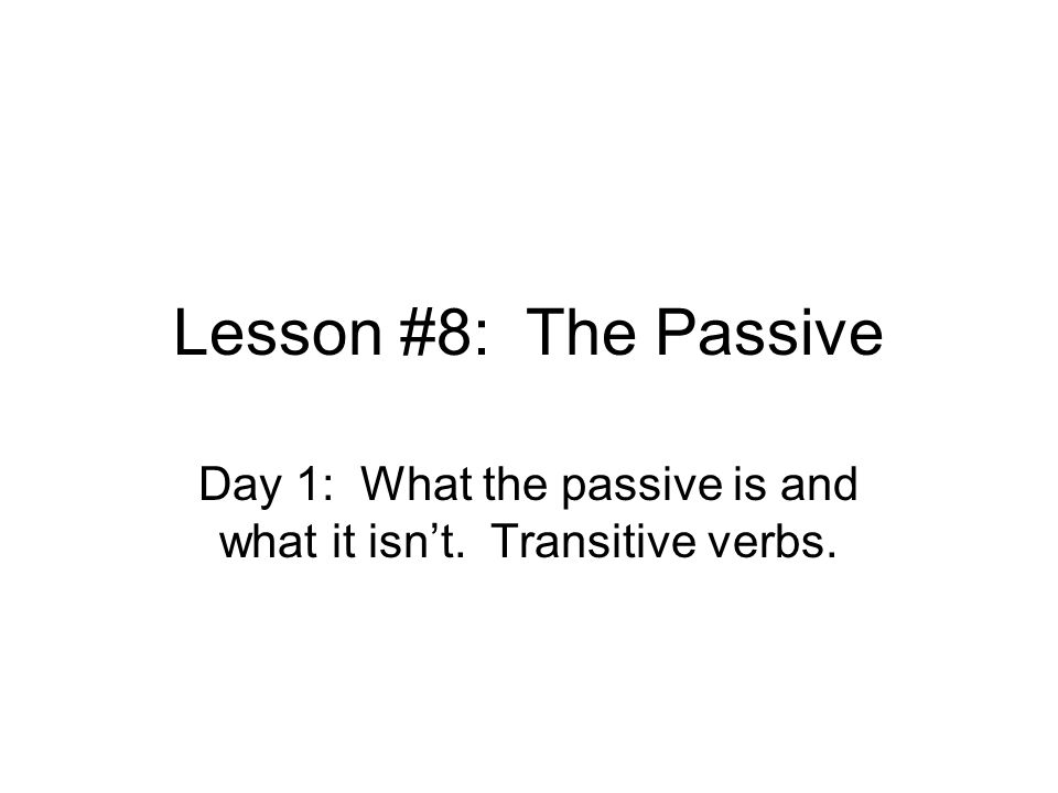 Lesson #8: The Passive Day 1: What the passive is and what it isn't. Transitive verbs.