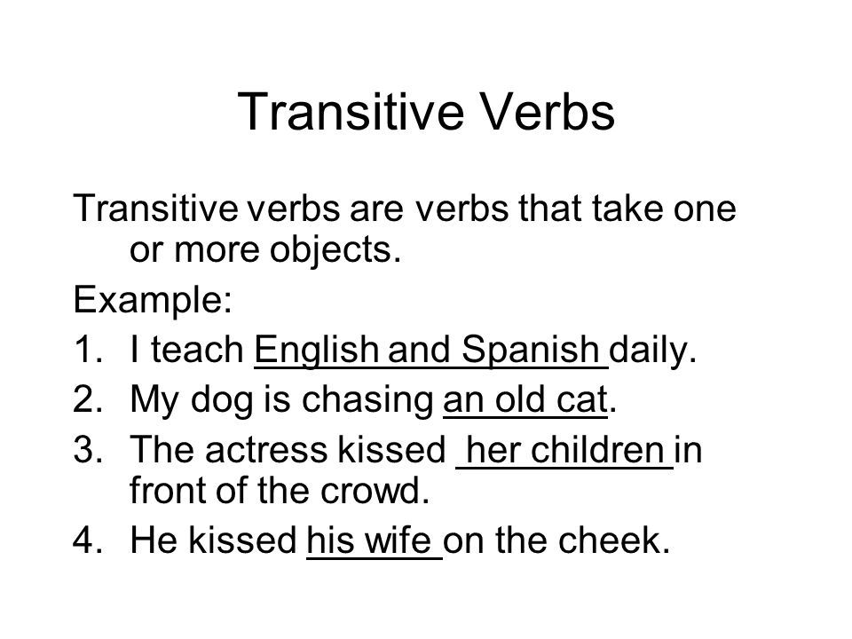 Transitive Verbs Transitive verbs are verbs that take one or more objects. Example: 1.I teach English and Spanish daily. 2.My dog is chasing an old ca