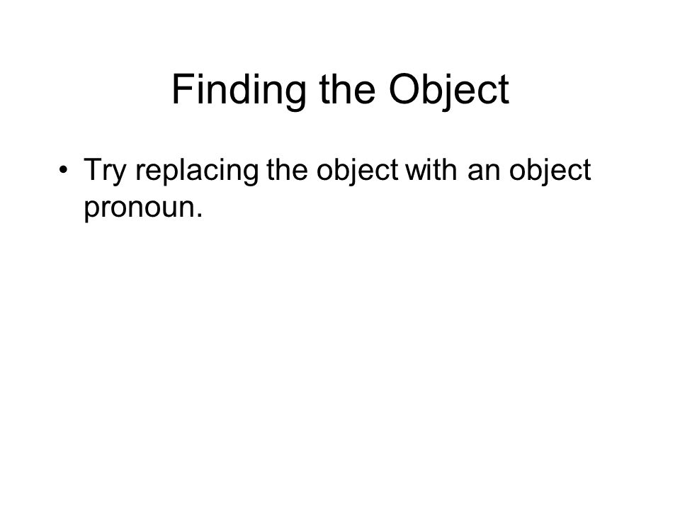 Finding the Object Try replacing the object with an object pronoun.
