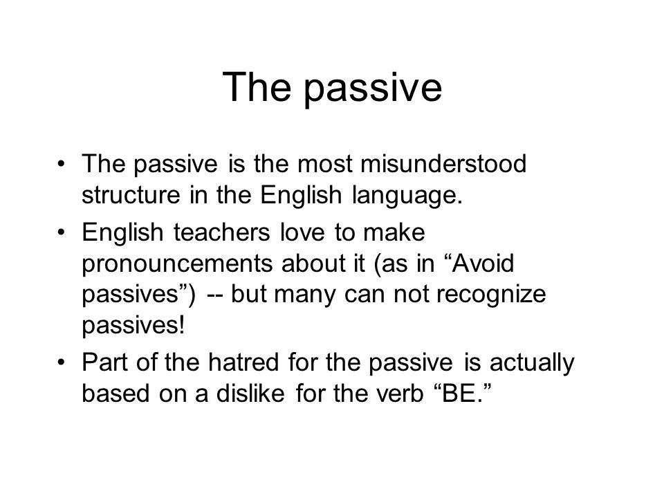 The passive The passive is the most misunderstood structure in the English language.