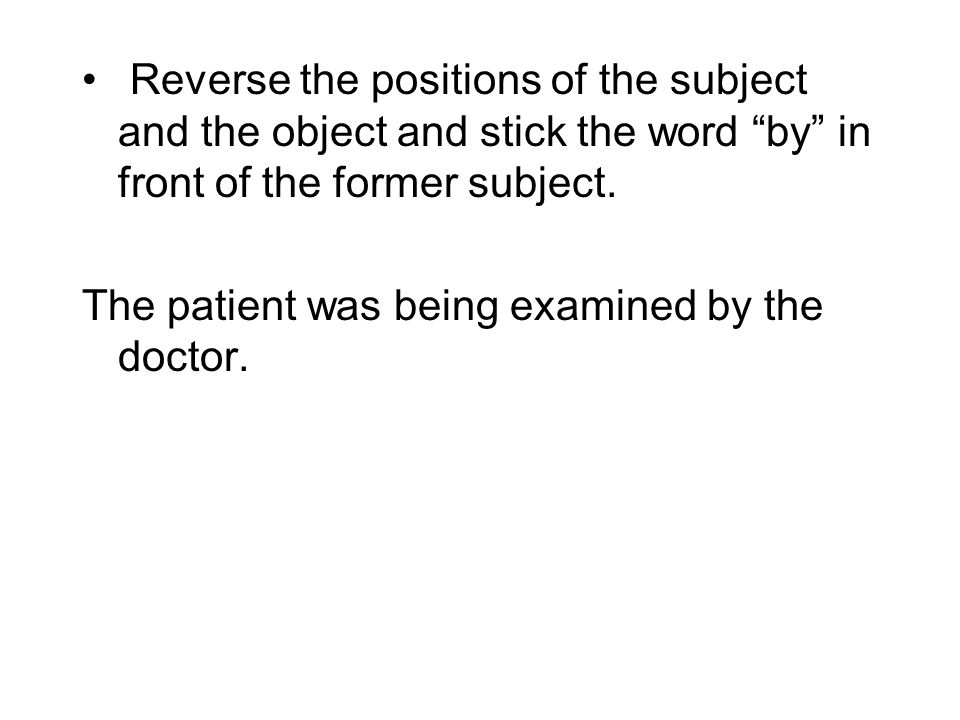 "Reverse the positions of the subject and the object and stick the word ""by"" in front of the former subject. The patient was being examined by the doct"
