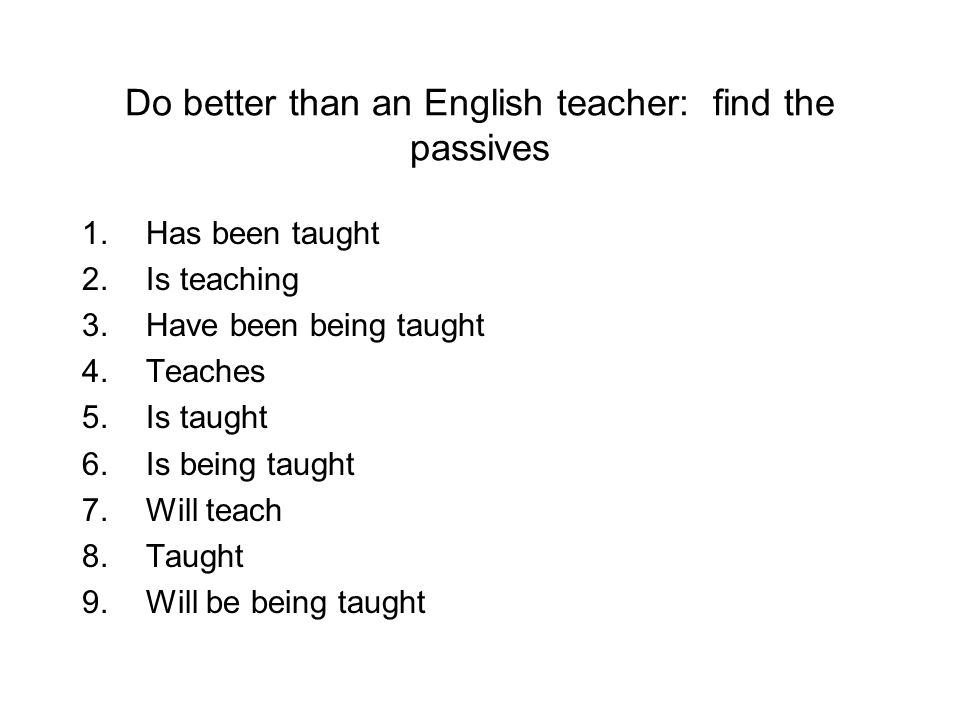 Do better than an English teacher: find the passives 1.Has been taught 2.Is teaching 3.Have been being taught 4.Teaches 5.Is taught 6.Is being taught 7.Will teach 8.Taught 9.Will be being taught