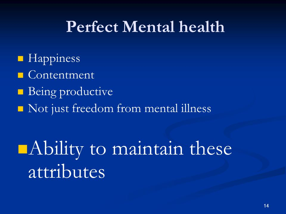 Perfect Mental health Happiness Contentment Being productive Not just freedom from mental illness Ability to maintain these attributes 14
