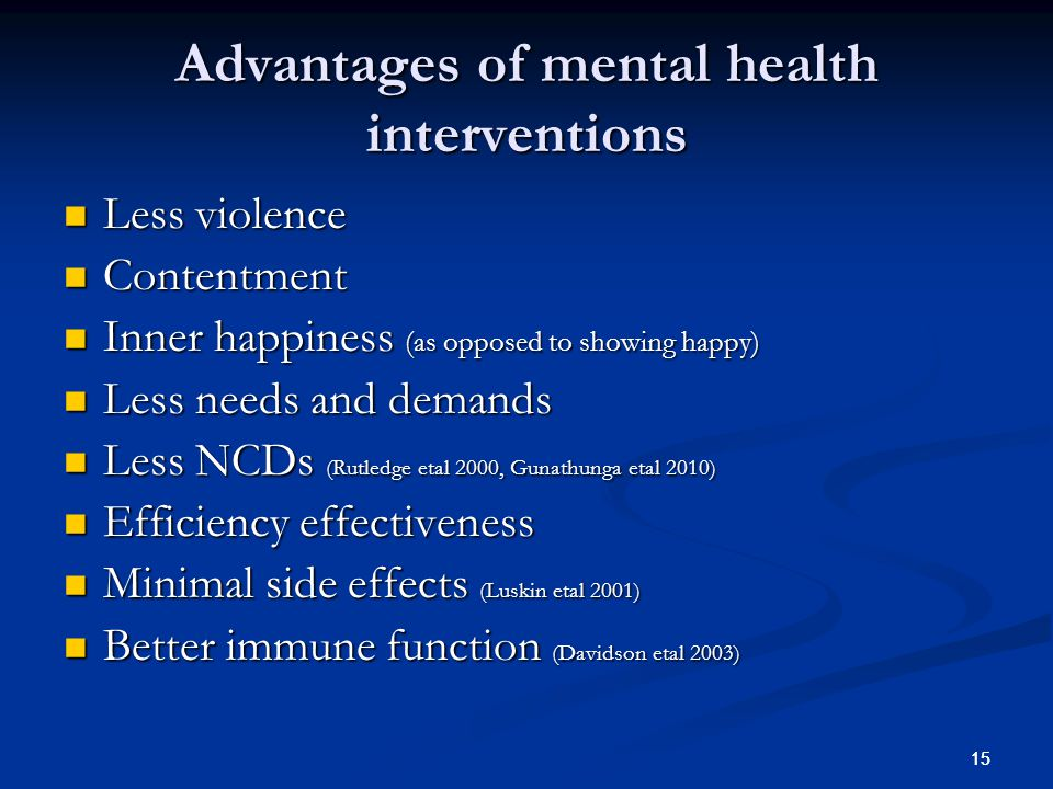 15 Advantages of mental health interventions Less violence Less violence Contentment Contentment Inner happiness (as opposed to showing happy) Inner h