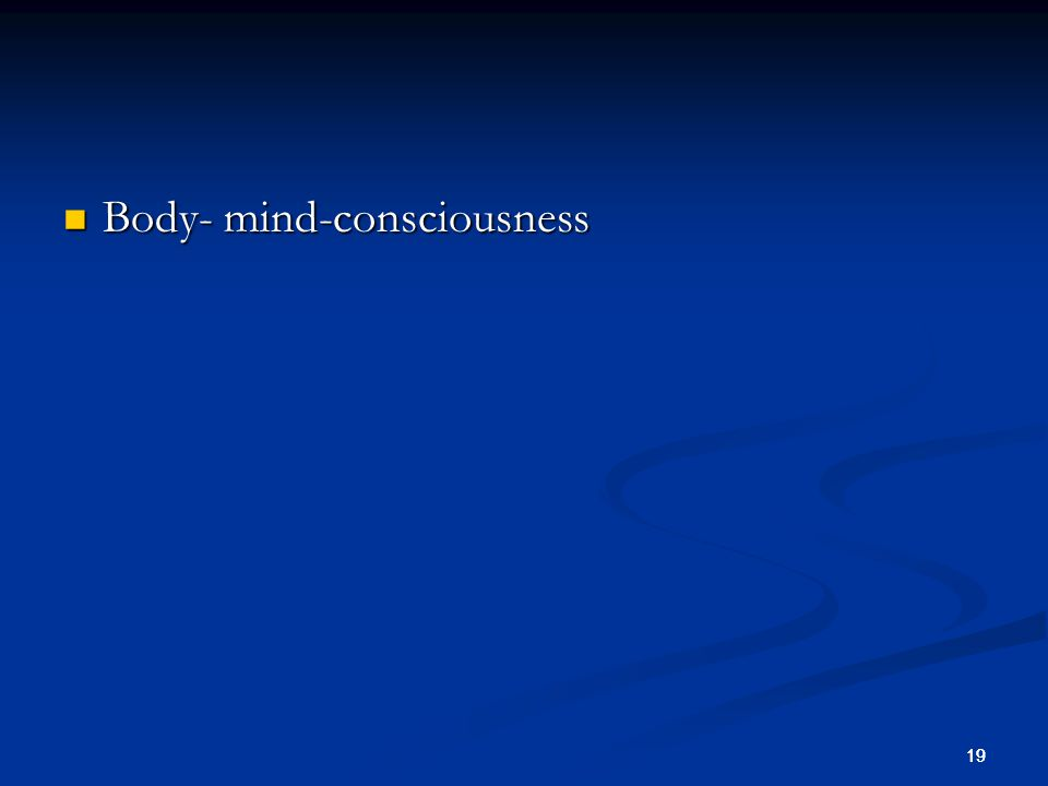 19 Body- mind-consciousness Body- mind-consciousness 19