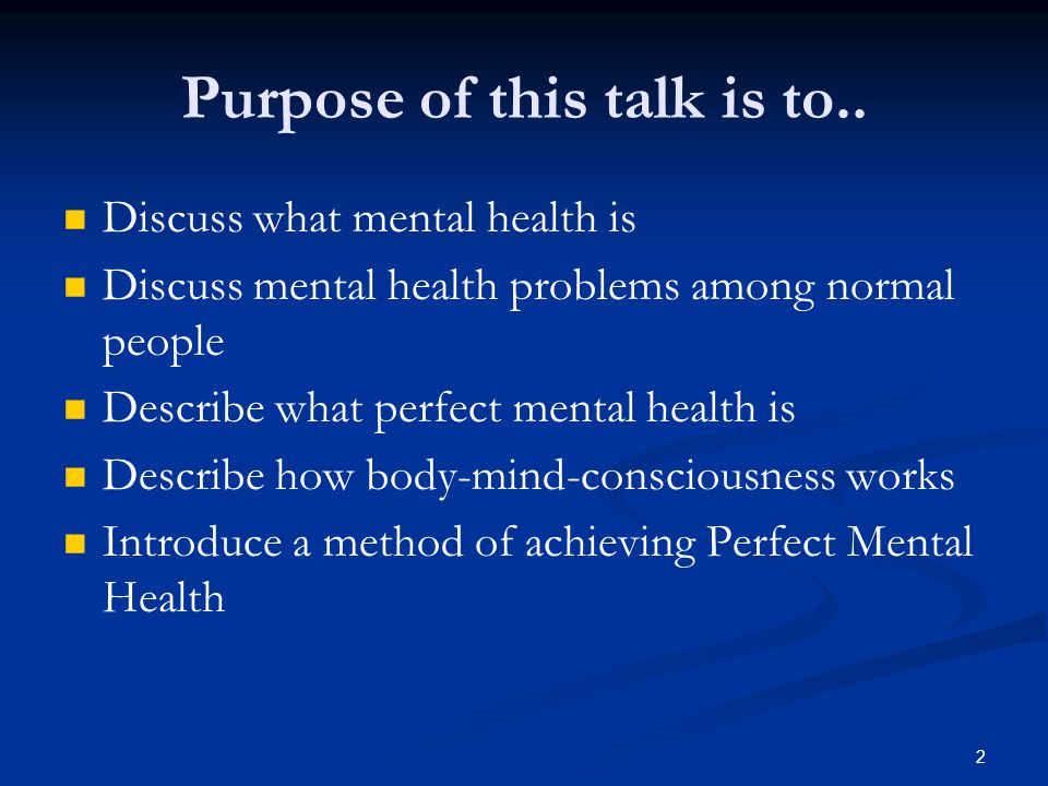 Purpose of this talk is to.. Discuss what mental health is Discuss mental health problems among normal people Describe what perfect mental health is D