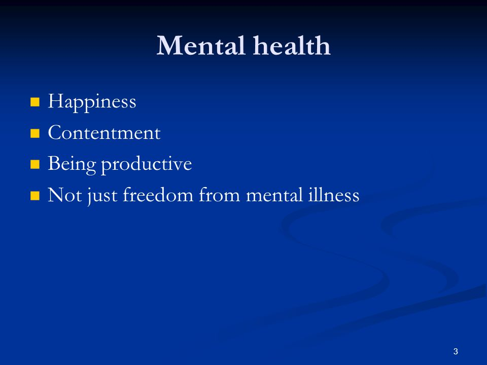 Mental health Happiness Contentment Being productive Not just freedom from mental illness 3