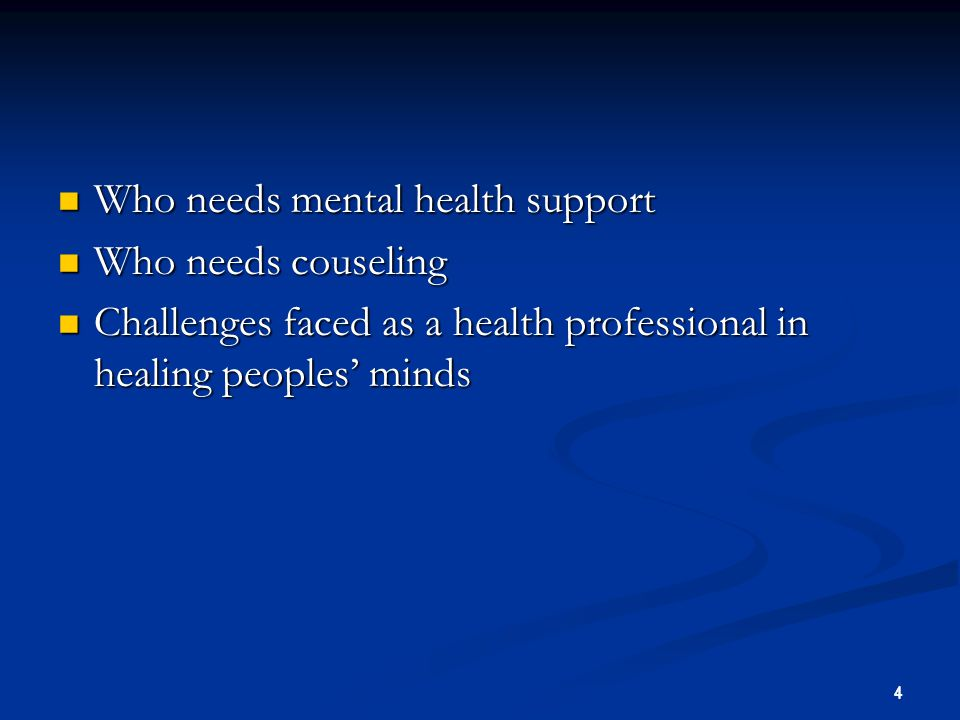 4 Who needs mental health support Who needs mental health support Who needs couseling Who needs couseling Challenges faced as a health professional in