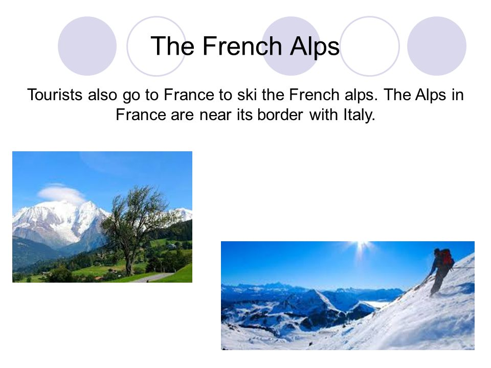 The French Alps Tourists also go to France to ski the French alps. The Alps in France are near its border with Italy.