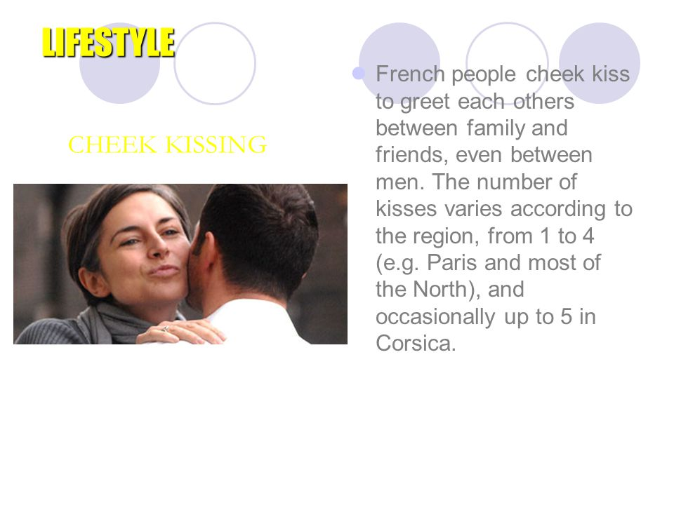LIFESTYLE French people cheek kiss to greet each others between family and friends, even between men. The number of kisses varies according to the reg