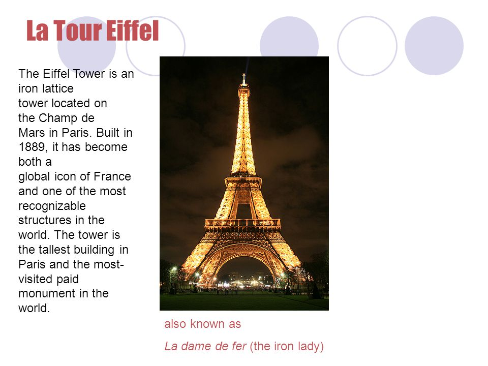 La Tour Eiffel also known as La dame de fer (the iron lady) The Eiffel Tower is an iron lattice tower located on the Champ de Mars in Paris. Built in