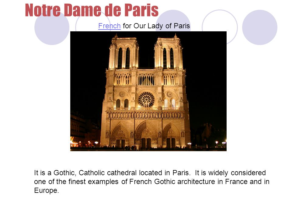 Notre Dame de Paris French for Our Lady of ParisFrench It is a Gothic, Catholic cathedral located in Paris.