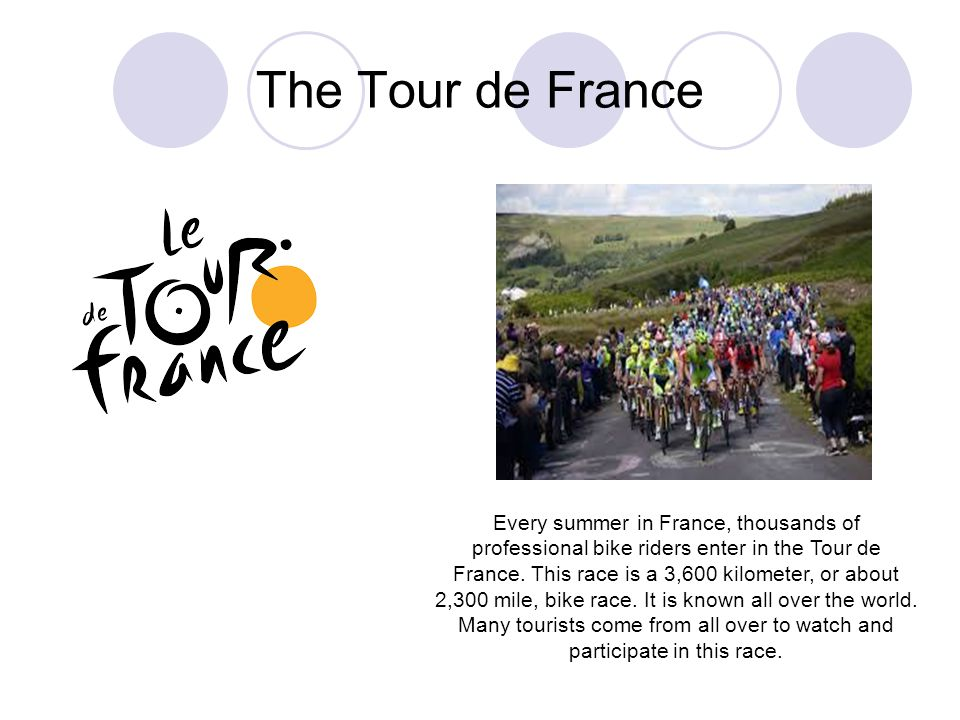 Every summer in France, thousands of professional bike riders enter in the Tour de France. This race is a 3,600 kilometer, or about 2,300 mile, bike r
