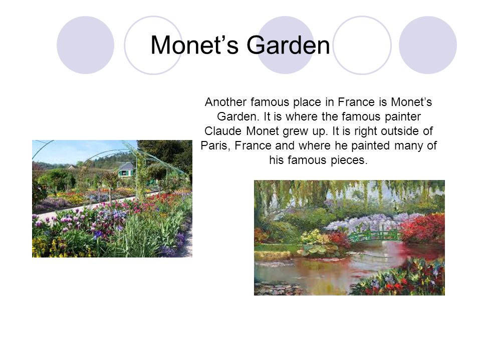 Monet's Garden Another famous place in France is Monet's Garden. It is where the famous painter Claude Monet grew up. It is right outside of Paris, Fr