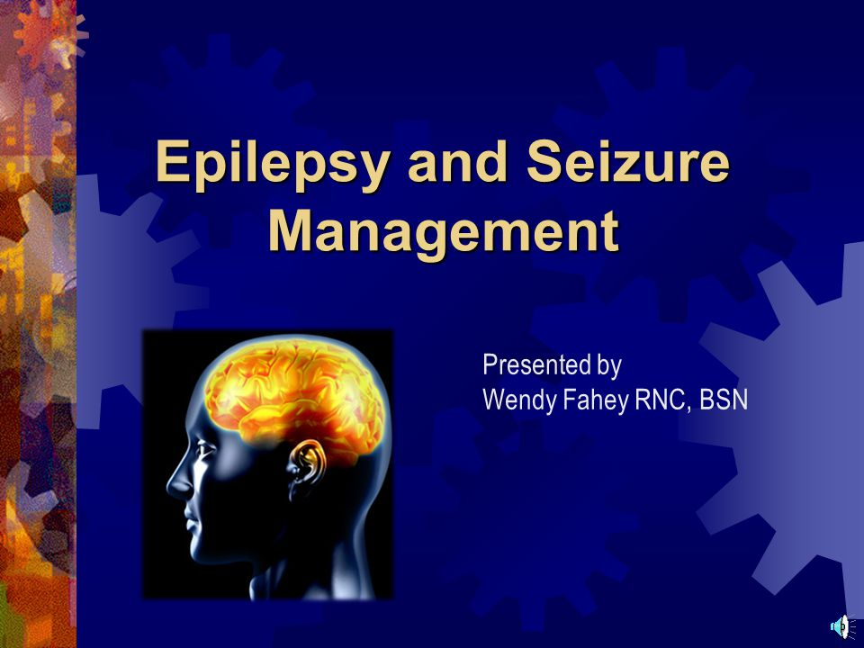 Epilepsy and Seizure Management Presented by Wendy Fahey RNC, BSN