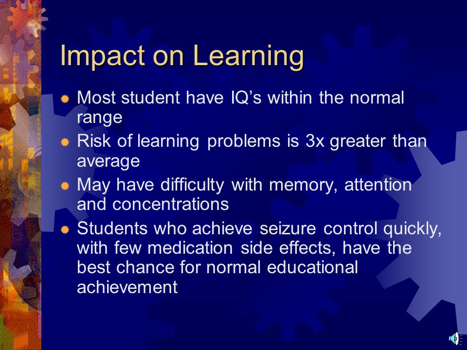 Factors that Impact the Student with Seizures Factors:  Seizures  Medication side effects  Underlying brain abnormalities Affect:  Learning  Beha