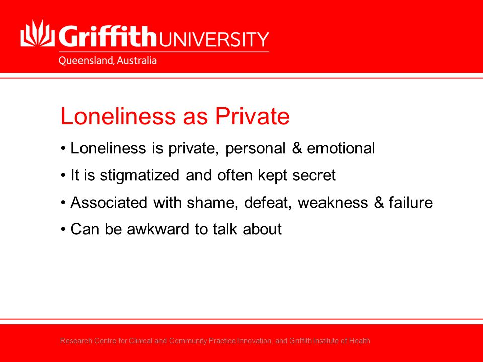 Research Centre for Clinical and Community Practice Innovation, and Griffith Institute of Health Loneliness as Private Loneliness is private, personal