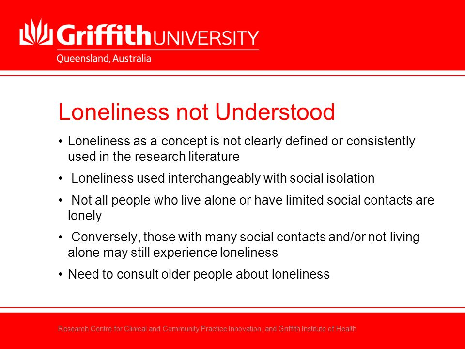 Research Centre for Clinical and Community Practice Innovation, and Griffith Institute of Health Loneliness not Understood Loneliness as a concept is