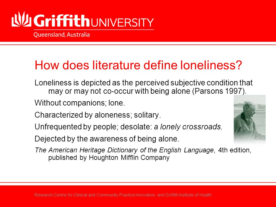 Research Centre for Clinical and Community Practice Innovation, and Griffith Institute of Health How does literature define loneliness? Loneliness is