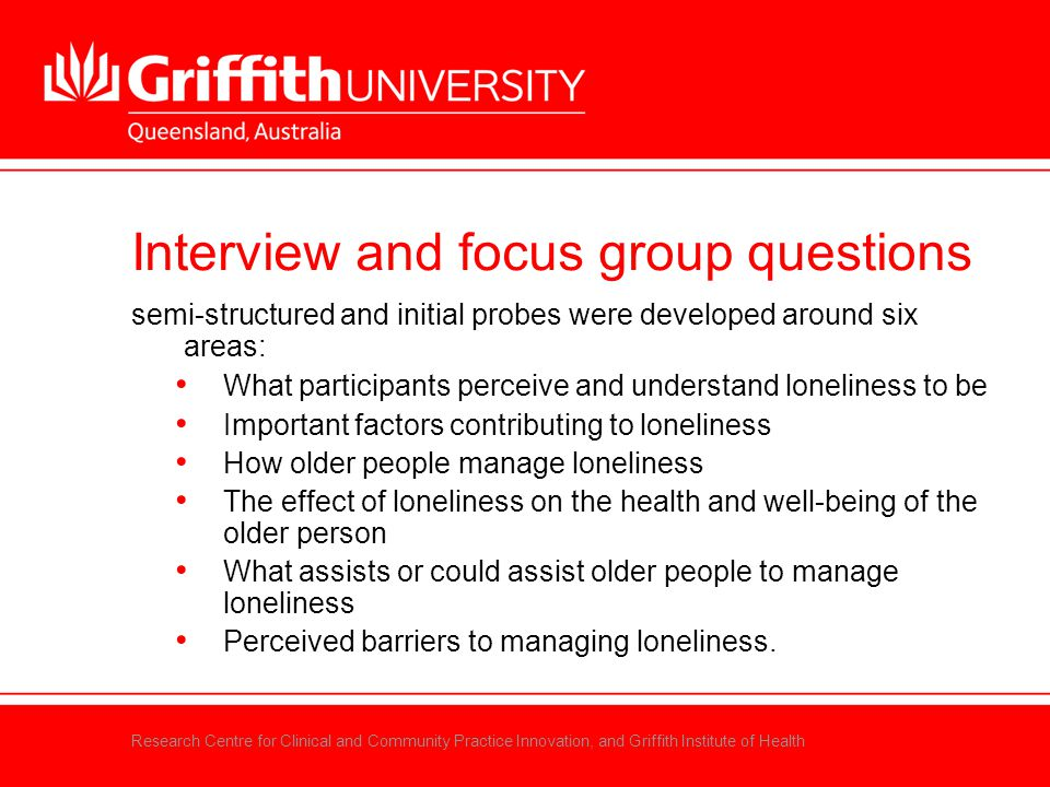 Research Centre for Clinical and Community Practice Innovation, and Griffith Institute of Health Interview and focus group questions semi-structured a