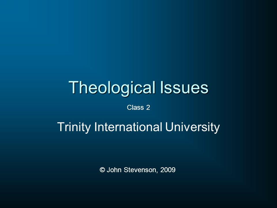 Theological Issues Trinity International University © John Stevenson, 2009 Class 2