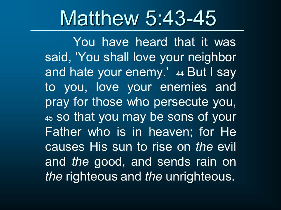 Matthew 5:43-45 You have heard that it was said, You shall love your neighbor and hate your enemy. 44 But I say to you, love your enemies and pray for those who persecute you, 45 so that you may be sons of your Father who is in heaven; for He causes His sun to rise on the evil and the good, and sends rain on the righteous and the unrighteous.