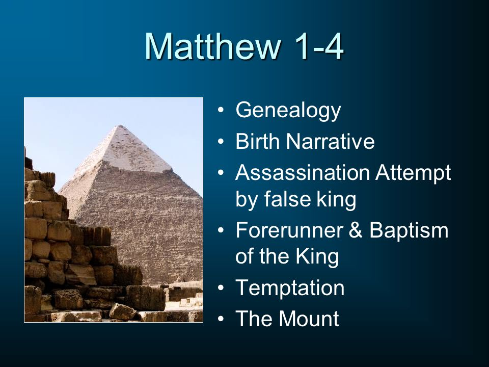 Matthew 1-4 Genealogy Birth Narrative Assassination Attempt by false king Forerunner & Baptism of the King Temptation The Mount