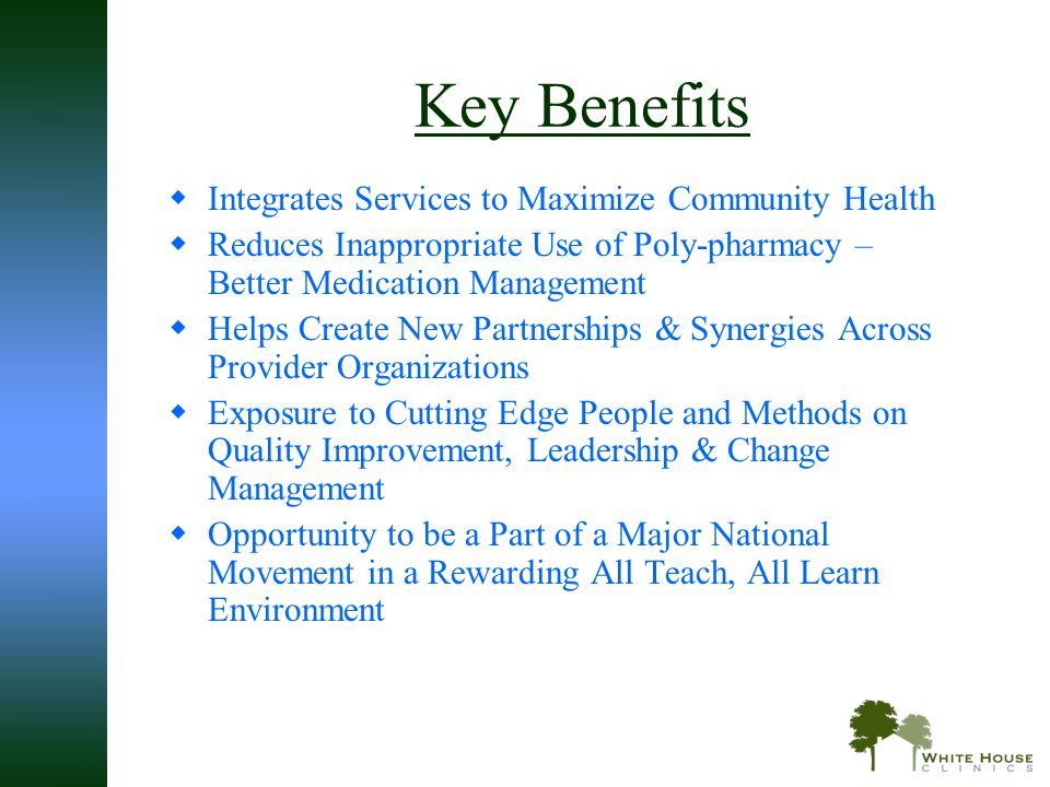 Key Benefits  Integrates Services to Maximize Community Health  Reduces Inappropriate Use of Poly-pharmacy – Better Medication Management  Helps Cr