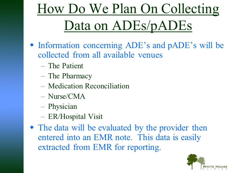 How Do We Plan On Collecting Data on ADEs/pADEs  Information concerning ADE's and pADE's will be collected from all available venues –The Patient –Th