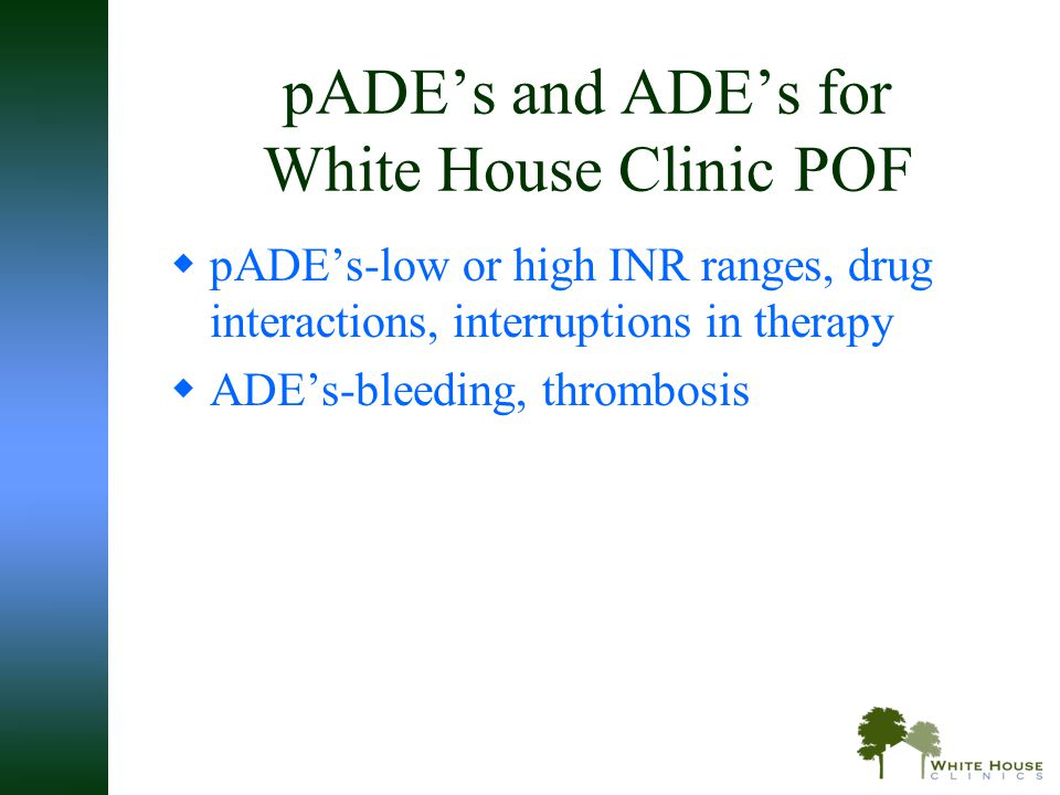 pADE's and ADE's for White House Clinic POF  pADE's-low or high INR ranges, drug interactions, interruptions in therapy  ADE's-bleeding, thrombosis