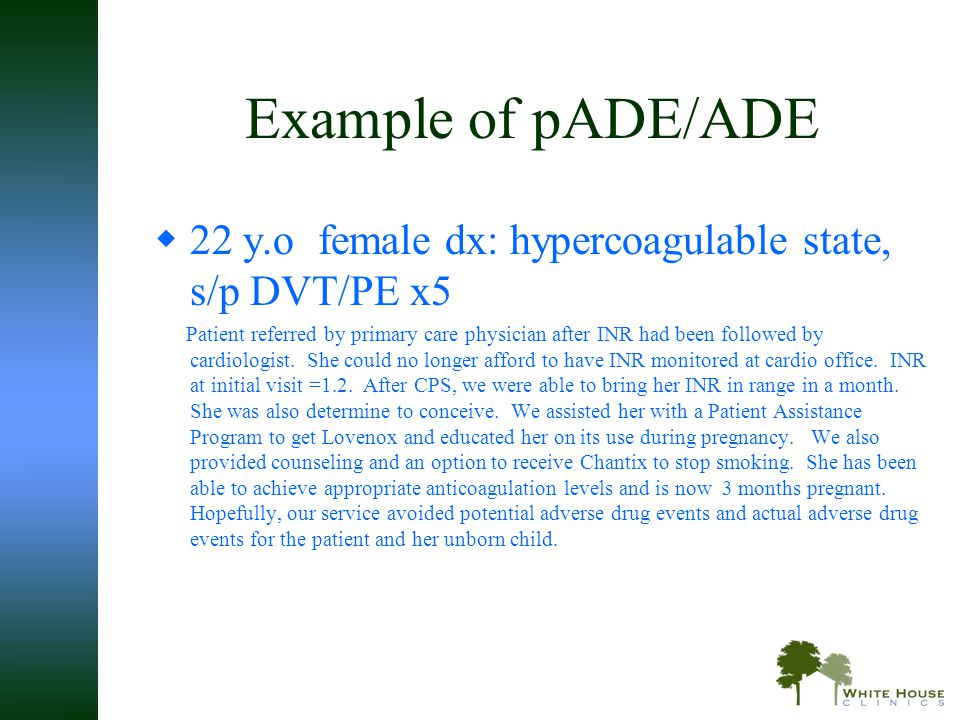 Example of pADE/ADE  22 y.o female dx: hypercoagulable state, s/p DVT/PE x5 Patient referred by primary care physician after INR had been followed by