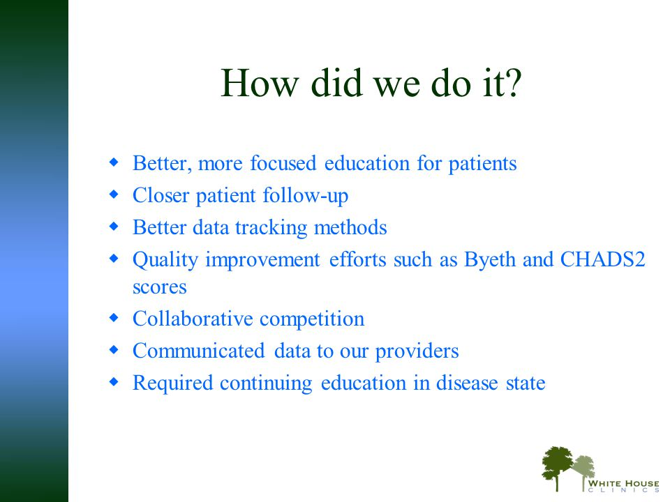 How did we do it?  Better, more focused education for patients  Closer patient follow-up  Better data tracking methods  Quality improvement effort