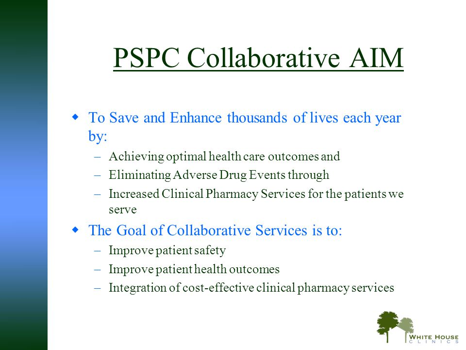 PSPC Collaborative AIM  To Save and Enhance thousands of lives each year by: –Achieving optimal health care outcomes and –Eliminating Adverse Drug Ev