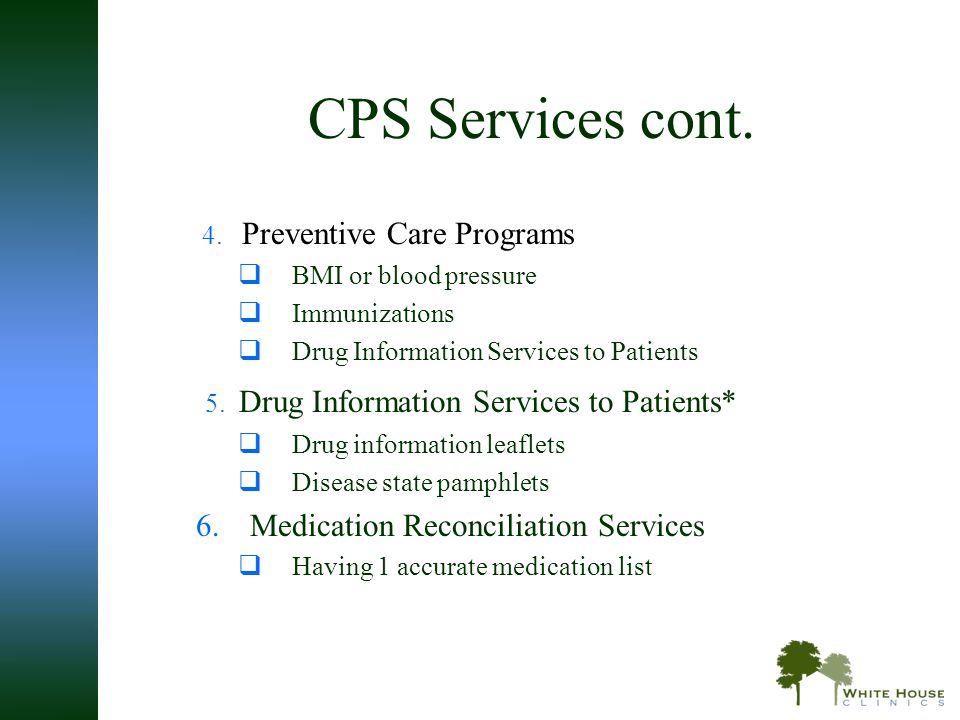 CPS Services cont. 4. Preventive Care Programs  BMI or blood pressure  Immunizations  Drug Information Services to Patients 5. Drug Information Ser