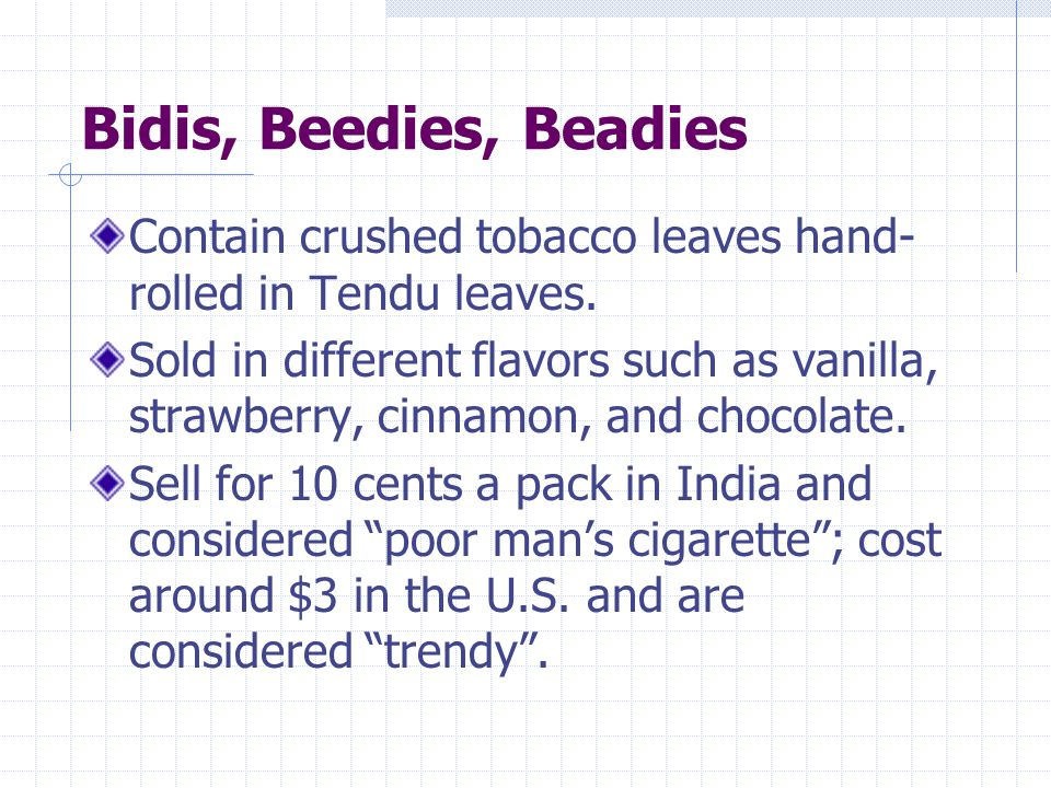 Bidis, Beedies, Beadies Contain crushed tobacco leaves hand- rolled in Tendu leaves. Sold in different flavors such as vanilla, strawberry, cinnamon,