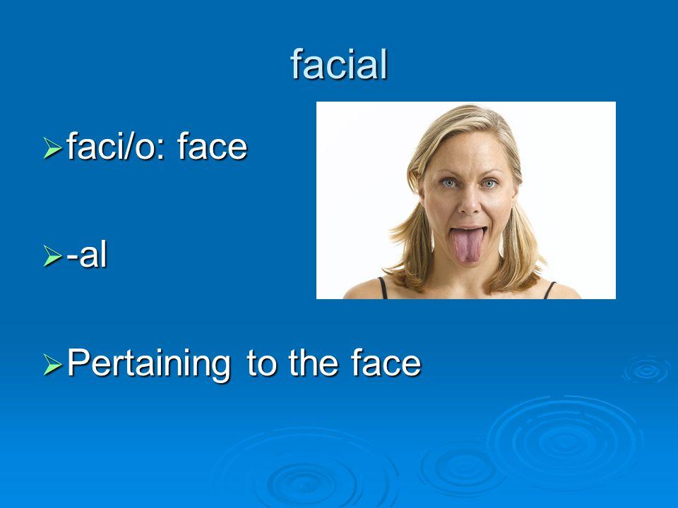 facial  faci/o: face  -al  Pertaining to the face